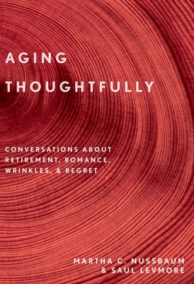 Aging Thoughtfully: Conversations about Retirement, Romance, Wrinkles, and Regrets - Nussbaum, Martha C, and Levmore, Saul