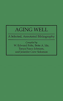 Aging Well: A Selected, Annotated Bibliography - Folts, Edward, and Johnson, Tanya F, and Folts, W Edward