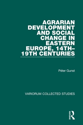 Agrarian Development and Social Change in Eastern Europe, 14th 19th Centuries - Gunst, Peter, Professor
