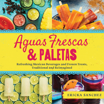 Aguas Frescas & Paletas: Refreshing Mexican Drinks and Frozen Treats, Traditional and Reimagined - Sanchez, Ericka