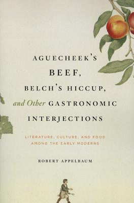 Aguecheek's Beef, Belch's Hiccup, and Other Gastronomic Interjections: Literature, Culture, and Food Among the Early Moderns - Appelbaum, Robert