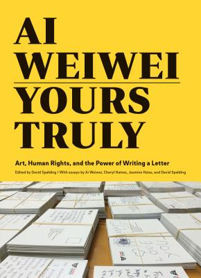 AI Weiwei: Yours Truly: Art, Human Rights, and the Power of Writing a Letter (Art Books, AI Weiwei Art, Social Activism, Human Rights, Contemporary Art Books) - Spalding, David (Editor), and Weiwei, Ai (Contributions by), and Haines, Cheryl (Contributions by)