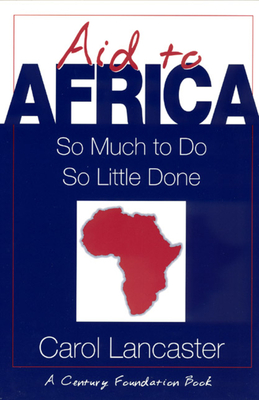Aid to Africa: So Much to Do, So Little Done - Lancaster, Carol, Professor