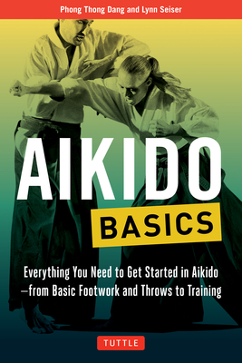 Aikido Basics: Everything You Need to Get Started in Aikido - From Basic Footwork and Throws to Training - Dang, Phong Thong, and Seiser, Lynn
