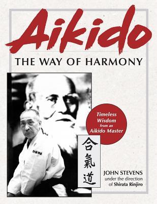 Aikido: The Way of Harmony - Stevens, John, MD, and Rinjiro, Shirata (Contributions by)