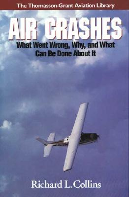 Air Crashes: What Went Wrong, Why, and What Can Be Done about It - Collins, Richard L
