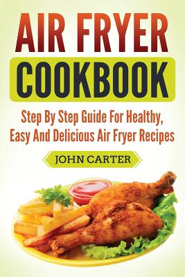 Air Fryer Cookbook: Step by Step Guide for Healthy, Easy and Delicious Air Fryer Recipes - Carter, John