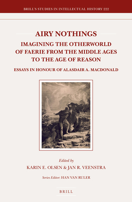 Airy Nothings: Imagining the Otherworld of Faerie from the Middle Ages to the Age of Reason: Essays in Honour of Alasdair A. MacDonald - Olsen, Karin, and Veenstra, Jan R