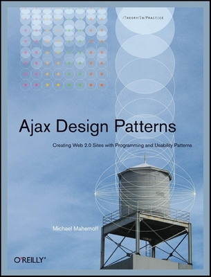 Ajax Design Patterns: Creating Web 2.0 Sites with Programming and Usability Patterns - Mahemoff, Michael
