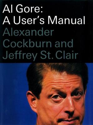 Al Gore: A User's Manual - Cockburn, Alexander, and St Clair, Jeffrey