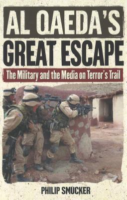 Al Qaeda's Great Escape: The Military and the Media on Terror's Trail - Smucker, Philip