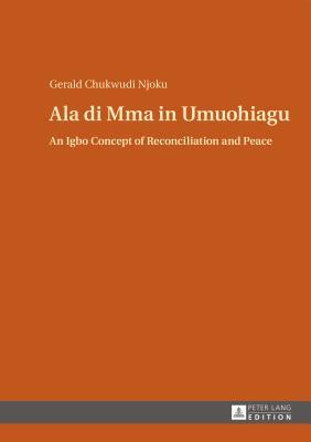 Ala di Mma in Umuohiagu: An Igbo Concept of Reconciliation and Peace - Chukwudi Njoku, Gerald