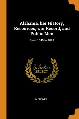 Alabama, Her History, Resources, War Record, and Public Men: From 1540 to 1872 - Brewer, W