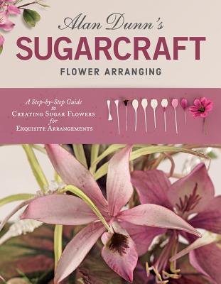 Alan Dunn's Sugarcraft Flower Arranging: A Step-by-Step Guide to Creating Sugar Flowers for Exquisite Arrangements - Dunn, Alan