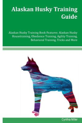 Alaskan Husky Training Guide Alaskan Husky Training Book Features: Alaskan Husky Housetraining, Obedience Training, Agility Training, Behavioral Training, Tricks and More - Miller, Cynthia