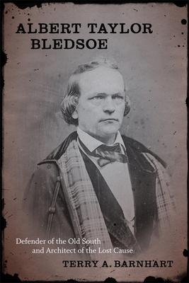 Albert Taylor Bledsoe: Defender of the Old South and Architect of the Lost Cause - Barnhart, Terry A