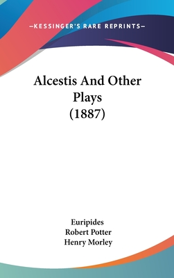 Alcestis and Other Plays (1887) - Euripides, and Potter, Robert (Translated by), and Morley, Henry (Introduction by)