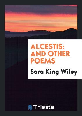 Alcestis: And Other Poems - Wiley, Sara King