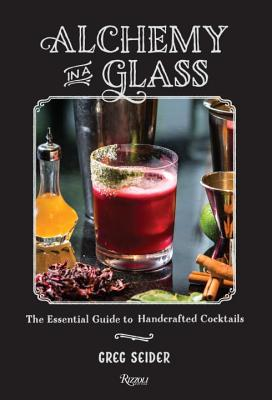 Alchemy in a Glass: The Essential Guide to Handcrafted Cocktails - Seider, Greg, and Fecks, Noah (Photographer), and Meehan, Jim (Foreword by)