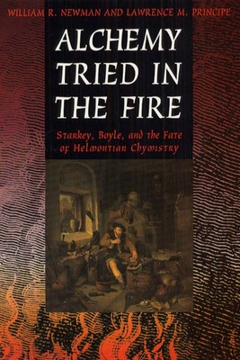 Alchemy Tried in the Fire: Starkey, Boyle, and the Fate of Helmontian Chymistry - Newman, William R, and Principe, Lawrence M, and University of Chicago Press (Creator)
