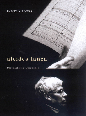 Alcides Lanza: Portrait of a Composer - Jones, Pamela