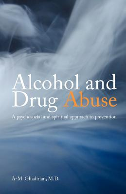 Alcohol and Drug Abuse: A Psychosocial and Spiritual Approach - Ghadirian, A M