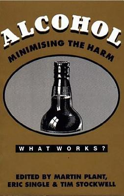Alcohol: Minimising the Harm - Plant, Martin A, and Raistrick, D (Editor), and Single, Eric