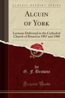 Alcuin of York: Lectures Delivered in the Cathedral Church of Bristol in 1907 and 1908 (Classic Reprint) - Browne, G F