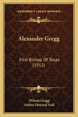 Alexander Gregg: First Bishop of Texas (1912) - Gregg, Wilson, and Noll, Arthur Howard (Editor)