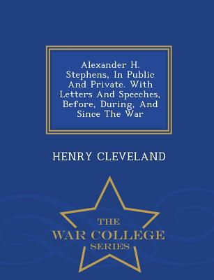 Alexander H. Stephens, in Public and Private. with Letters and Speeches, Before, During, and Since the War - War College Series - Cleveland, Henry