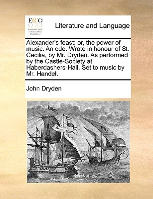 Alexander's Feast: Or, the Power of Music. an Ode. Wrote in Honour of St. Cecilia, by Mr. Dryden. as Performed by the Castle-Society at Haberdashers-Hall. Set to Music by Mr. Handel. - Dryden, John