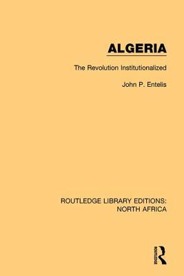 Algeria: The Revolution Institutionalized - Entelis, John P.