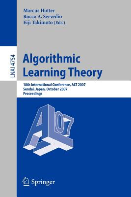 Algorithmic Learning Theory: 18th International Conference, Alt 2007, Sendai, Japan, October 1-4, 2007, Proceedings - Hutter, Marcus (Editor), and Servedio, Rocco A (Editor), and Takimoto, Eiji (Editor)