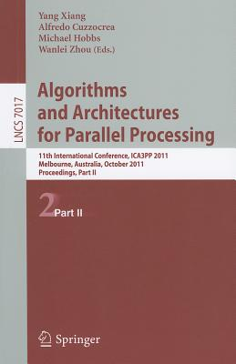 Algorithms and Architectures for Parallel Processing, Part II: 11th International Conference, ICA3PP 2011, Workshops, Melbourne, Australia, October 24-26, 2011, Proceedings, Part II - Xiang, Yang (Editor), and Cuzzocrea, Alfredo (Editor), and Hobbs, Michael (Editor)
