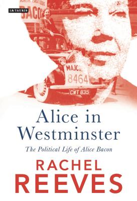 Alice in Westminster: The Political Life of Alice Bacon - Reeves, Rachel