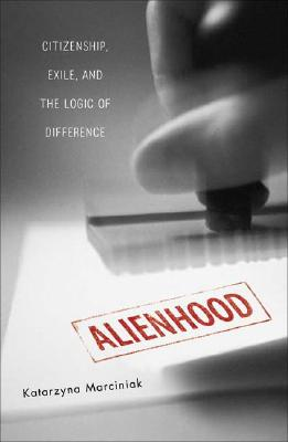 Alienhood: Citizenship, Exile, and the Logic of Difference - Marciniak, Katarzyna