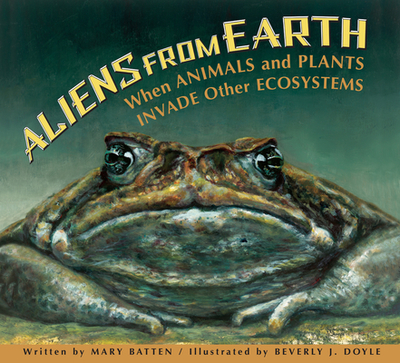 Aliens from Earth: When Animals and Plants Invade Other Ecosystems - Batten, Mary