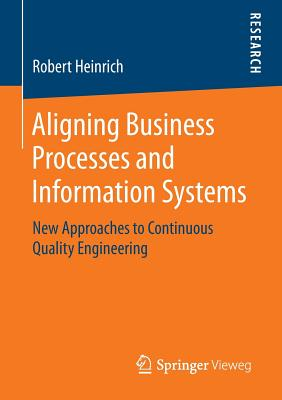 Aligning Business Processes and Information Systems: New Approaches to Continuous Quality Engineering - Heinrich, Robert