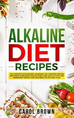 Alkaline Diet Recipes: The Complete Alkaline Diet Cookbook. 100+ Everyday Recipes and Foods To Balance Your PH Levels and Lead to a Fast and Permanent Weight Loss. Includes a 30-Day Meal Plan - Brown, Carol