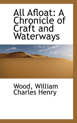 All Afloat: A Chronicle of Craft and Waterways - William Charles Henry, Wood