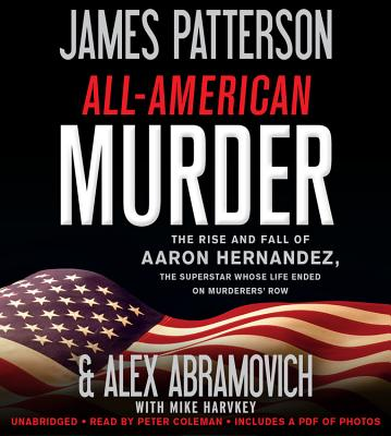 All-American Murder: The Rise and Fall of Aaron Hernandez, the Superstar Whose Life Ended on Murderer's Row - Patterson, James, and Abramovich, Alex