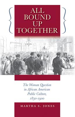 All Bound Up Together: The Woman Question in African American Public Culture, 1830-1900 - Jones, Martha S