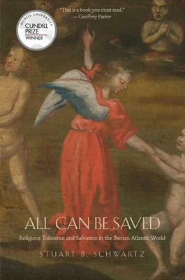 All Can Be Saved: Religious Tolerance and Salvation in the Iberian Atlantic World - Schwartz, Stuart B