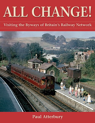 All Change!: Visiting the Byways of Britain's Railway Network - Atterbury, Paul, Mr.