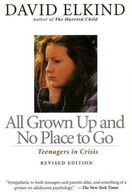 All Grown Up and No Place to Go: Teenagers in Crisis, Revised Edition - Elkind, David