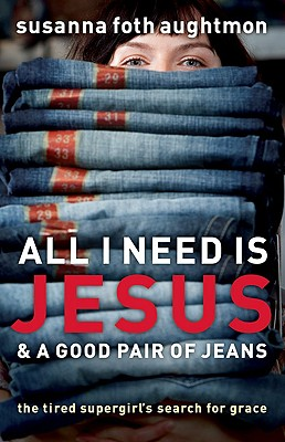 All I Need Is Jesus & a Good Pair of Jeans: The Tired Supergirl's Search for Grace - Aughtmon, Susanna Foth, and Batterson, Mark (Foreword by)