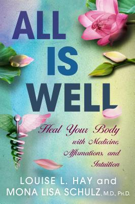 All is Well: Heal Your Body with Medicine, Affirmations, and Intuition - Schulz, Mona Lisa, MD, Ph.D, and Hay, Louise L.