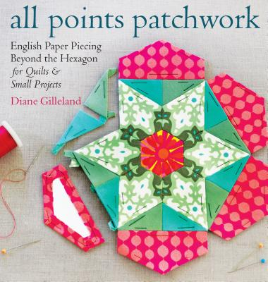 All Points Patchwork: English Paper Piecing Beyond the Hexagon for Quilts & Small Projects - Gilleland, Diane