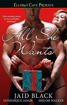 All She Wants: Ellora's Cave - Black, Jaid, and Adair, Dominique, and Walker, Shiloh