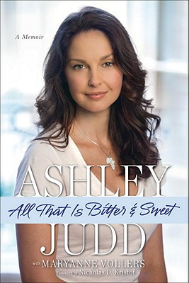 All That Is Bitter and Sweet: A Memoir - Judd, Ashley, and Vollers, Maryanne, and Kristof, Nicholas D (Foreword by)